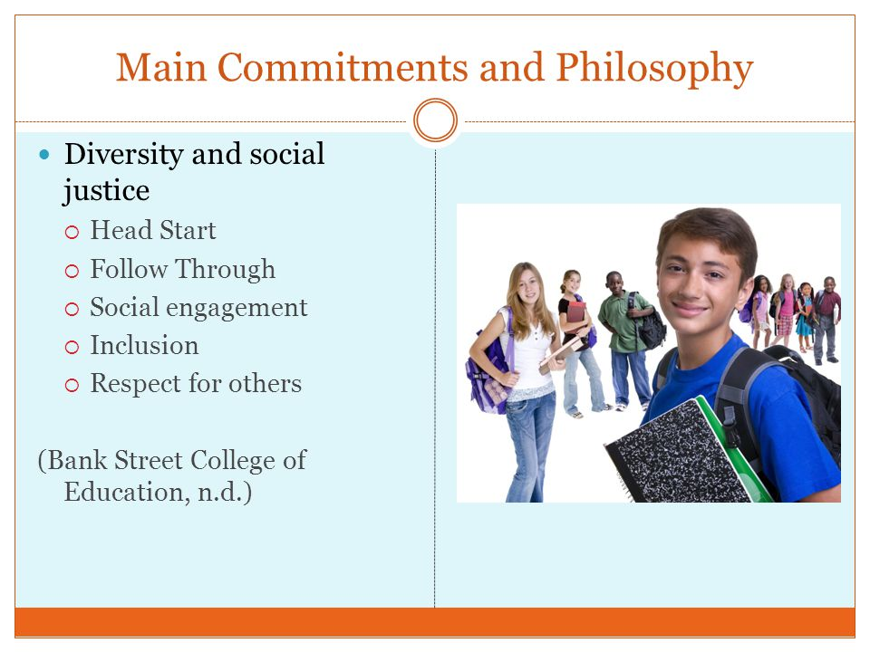 Main Commitments and Philosophy Diversity and social justice Head Start Follow Through Social engagement Inclusion Respect for others (Bank Street Col