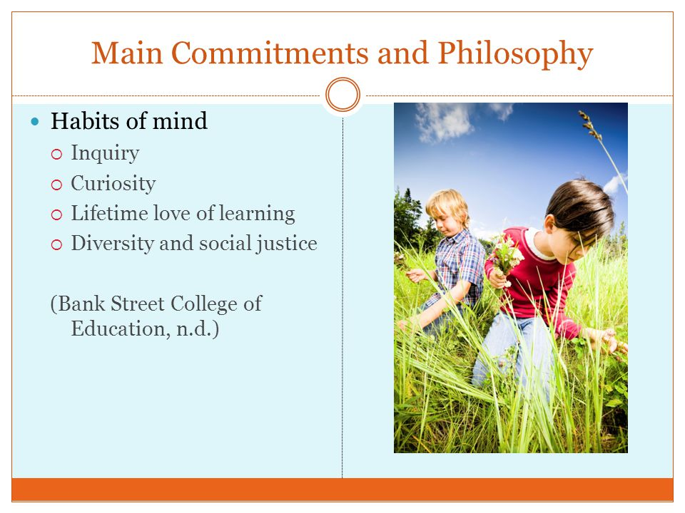Main Commitments and Philosophy Habits of mind Inquiry Curiosity Lifetime love of learning Diversity and social justice (Bank Street College of Educat