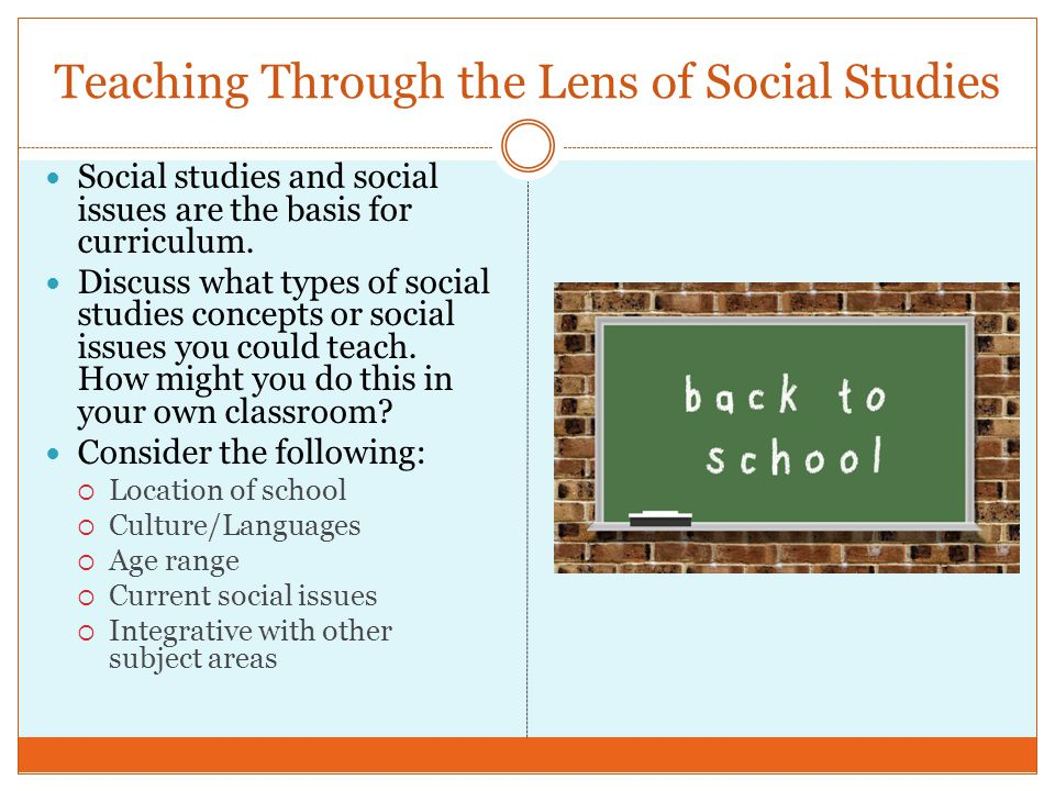 Teaching Through the Lens of Social Studies Social studies and social issues are the basis for curriculum. Discuss what types of social studies concep