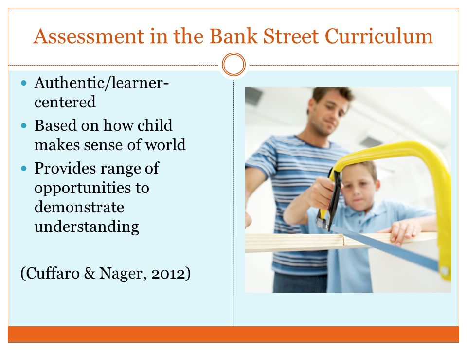 Assessment in the Bank Street Curriculum Authentic/learner- centered Based on how child makes sense of world Provides range of opportunities to demons