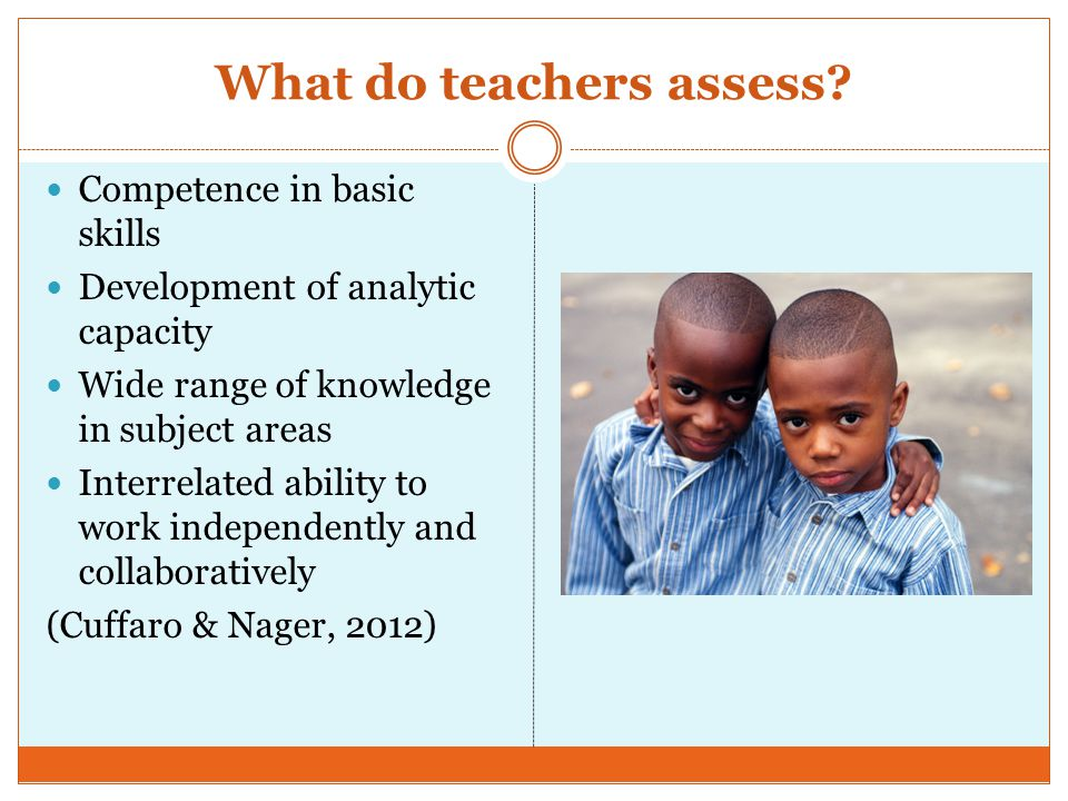 What do teachers assess? Competence in basic skills Development of analytic capacity Wide range of knowledge in subject areas Interrelated ability to