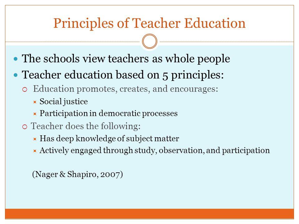 Principles of Teacher Education The schools view teachers as whole people Teacher education based on 5 principles: Education promotes, creates, and en