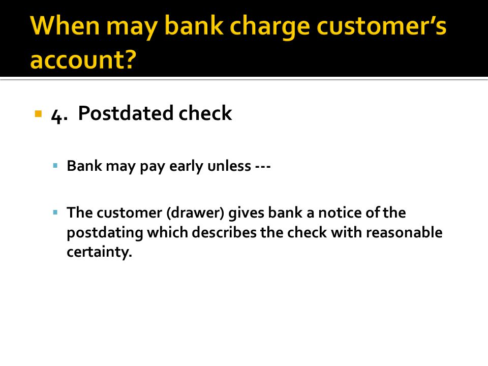 4. Postdated check Bank may pay early unless --- The customer (drawer) gives bank a notice of the postdating which describes the check with reasonable