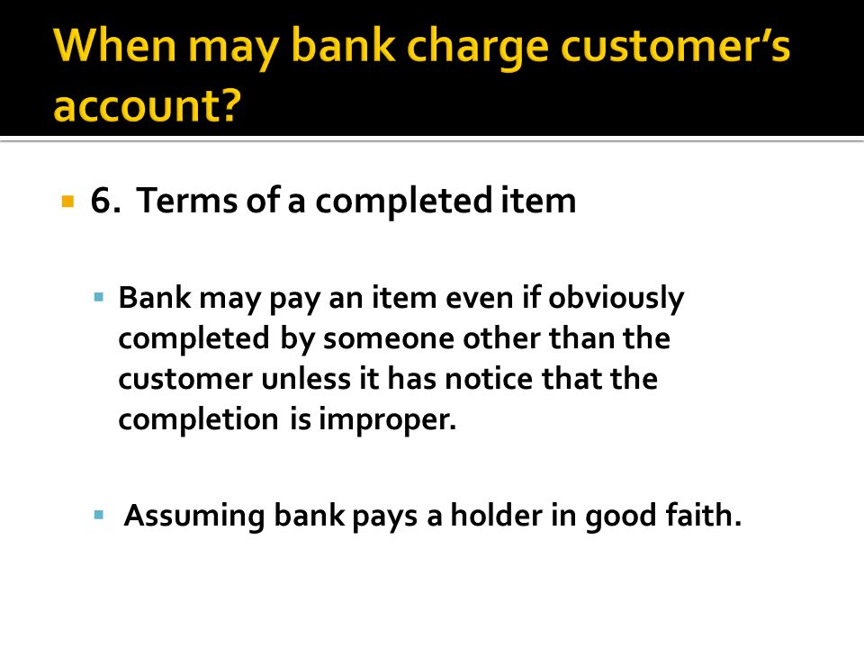 6. Terms of a completed item Bank may pay an item even if obviously completed by someone other than the customer unless it has notice that the complet