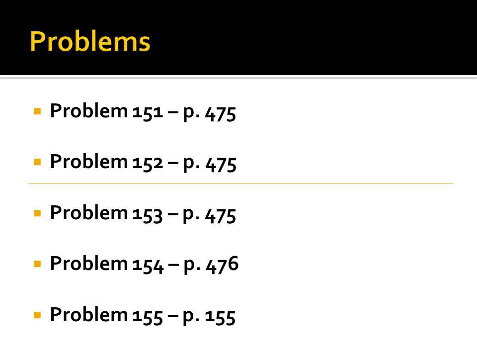 Problem 151 – p.475 Problem 152 – p. 475 Problem 153 – p.