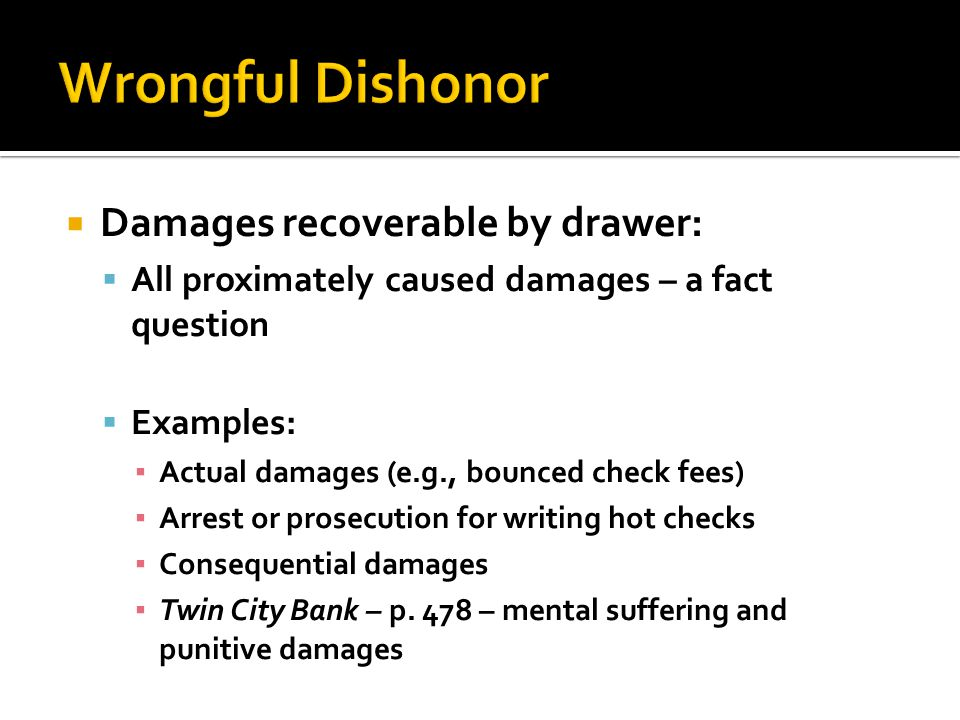Damages recoverable by drawer: All proximately caused damages – a fact question Examples: Actual damages (e.g., bounced check fees) Arrest or prosecution for writing hot checks Consequential damages Twin City Bank – p.