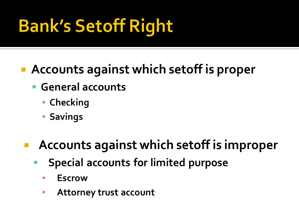 Accounts against which setoff is proper General accounts Checking Savings Accounts against which setoff is improper Special accounts for limited purpose Escrow Attorney trust account