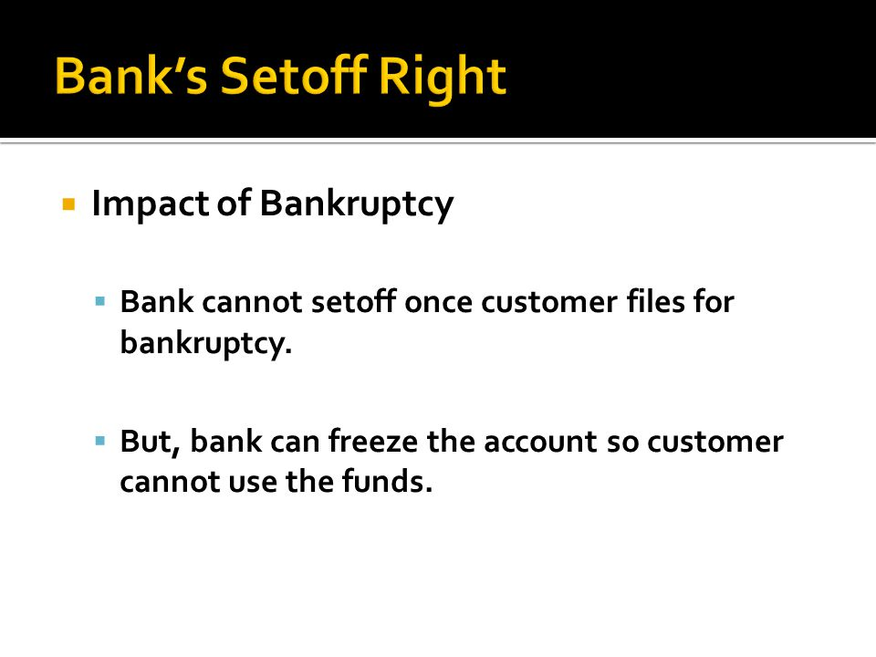 Impact of Bankruptcy Bank cannot setoff once customer files for bankruptcy.