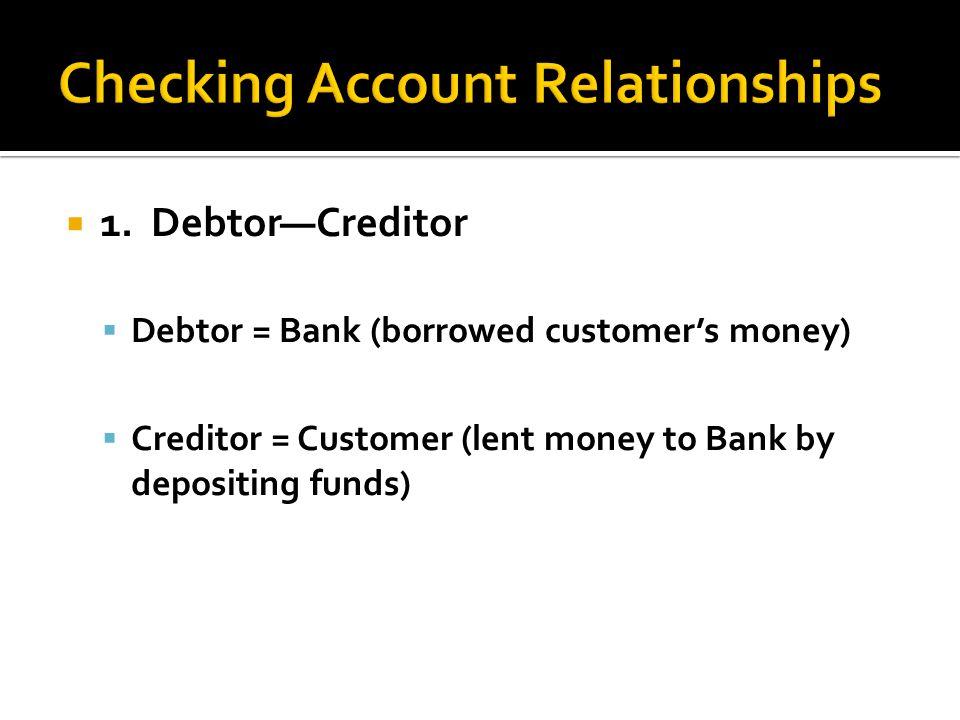1. DebtorCreditor Debtor = Bank (borrowed customers money) Creditor = Customer (lent money to Bank by depositing funds)