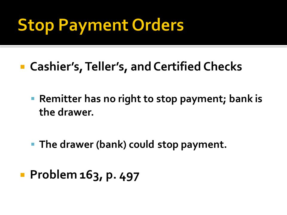 Cashiers, Tellers, and Certified Checks Remitter has no right to stop payment; bank is the drawer.