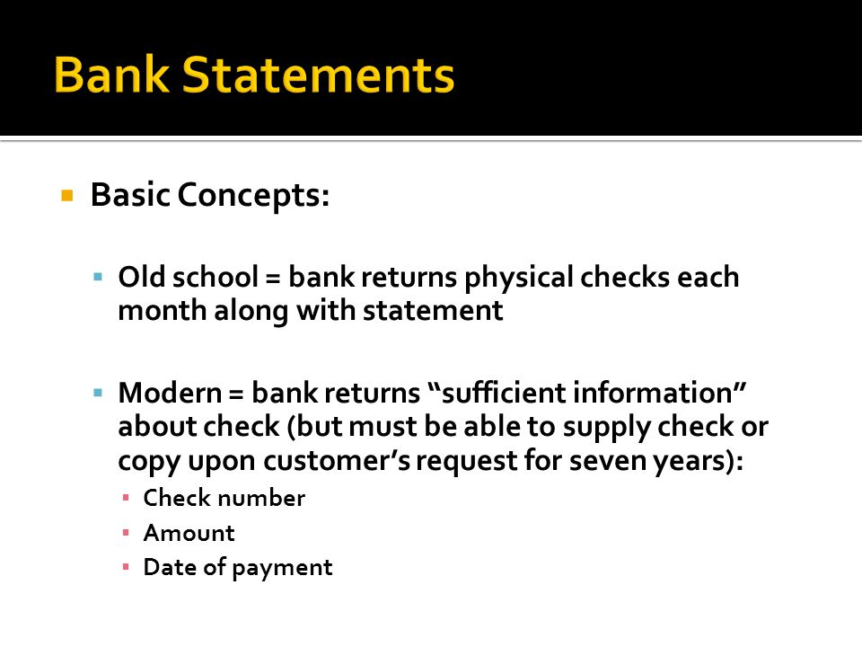 Basic Concepts: Old school = bank returns physical checks each month along with statement Modern = bank returns sufficient information about check (but must be able to supply check or copy upon customers request for seven years): Check number Amount Date of payment