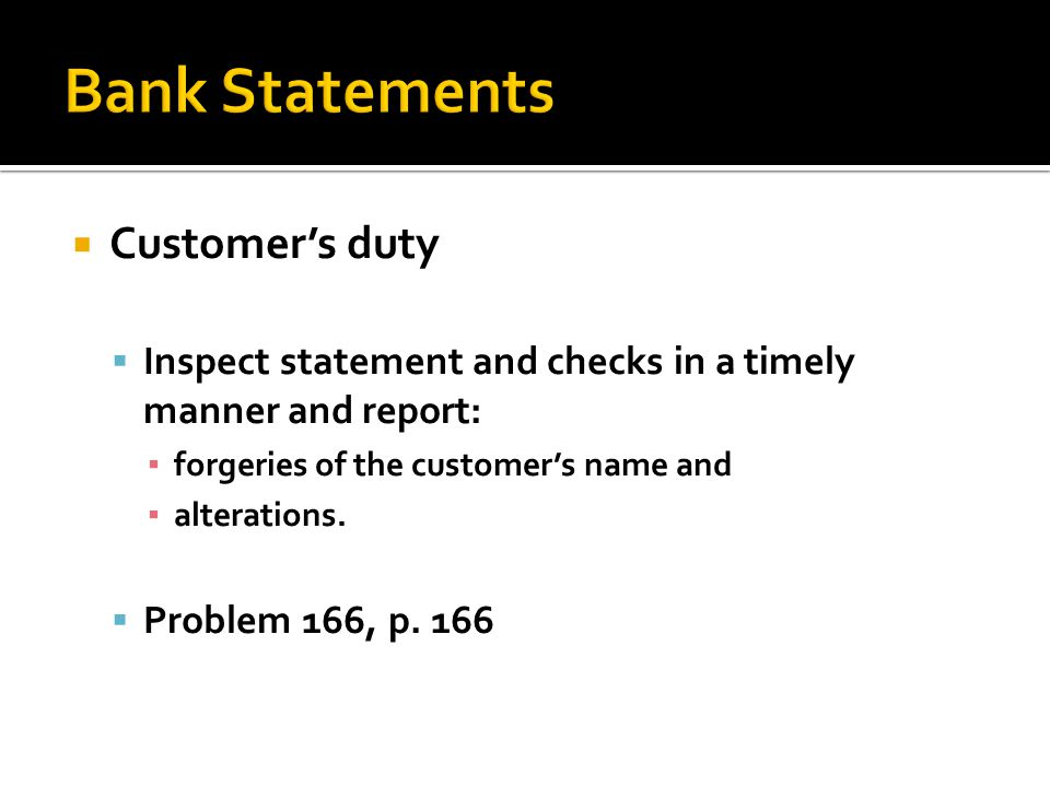 Customers duty Inspect statement and checks in a timely manner and report: forgeries of the customers name and alterations.