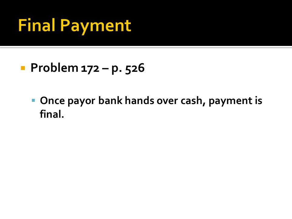 Problem 172 – p. 526 Once payor bank hands over cash, payment is final.