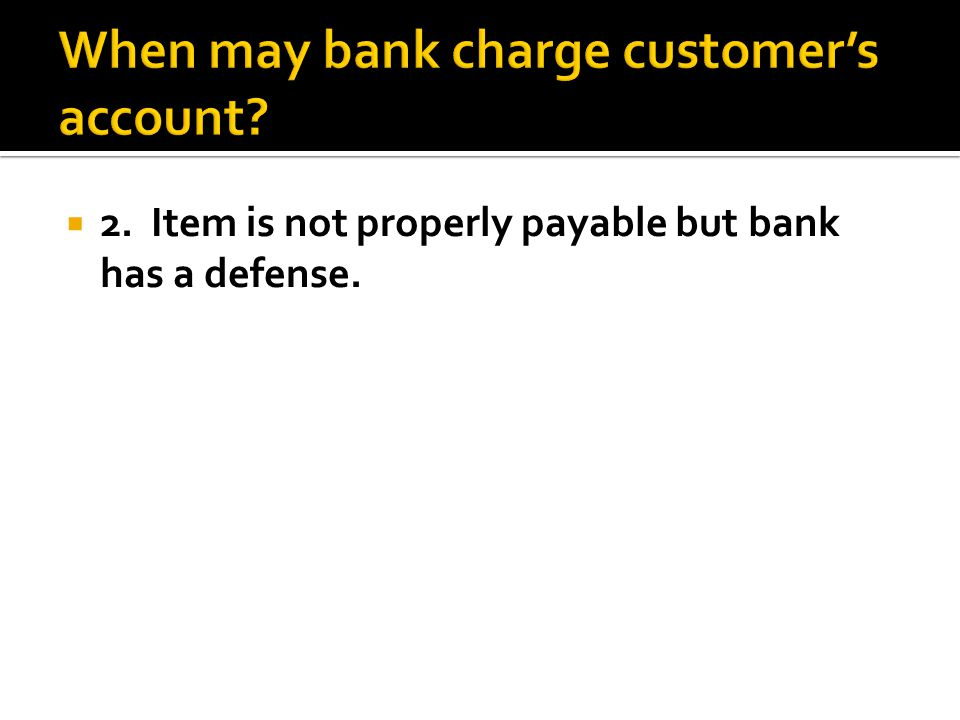 2. Item is not properly payable but bank has a defense.