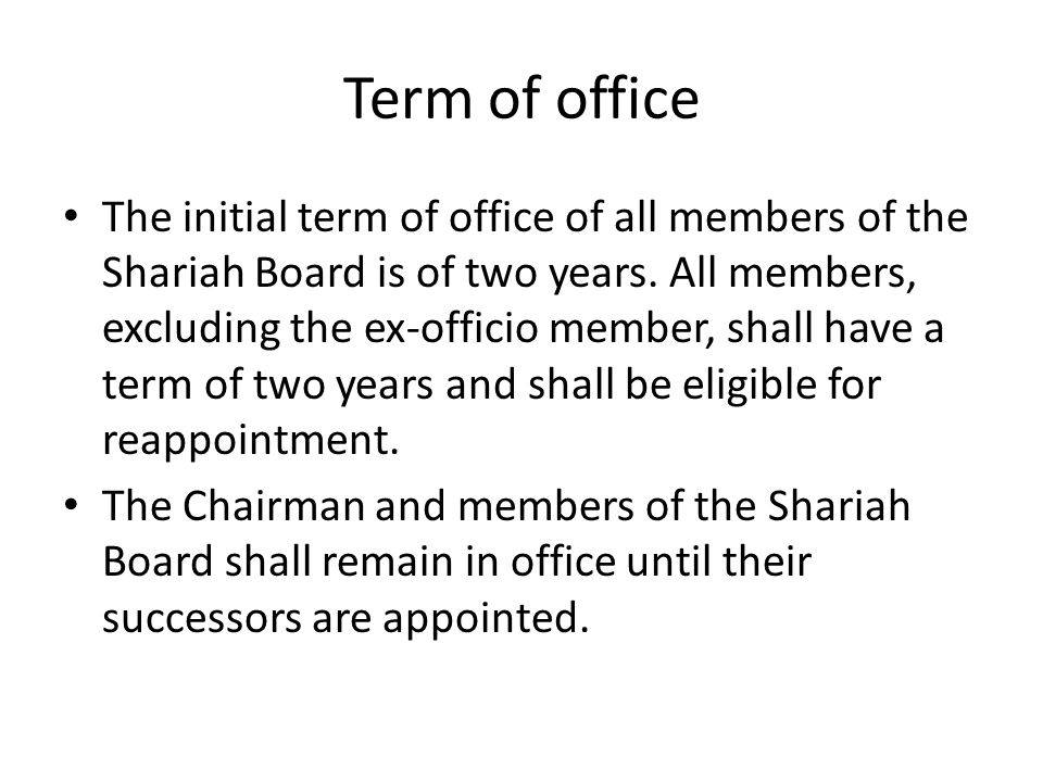 Term of office The initial term of office of all members of the Shariah Board is of two years. All members, excluding the ex-officio member, shall hav