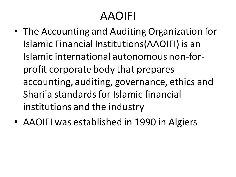 AAOIFI The Accounting and Auditing Organization for Islamic Financial Institutions(AAOIFI) is an Islamic international autonomous non-for- profit corp