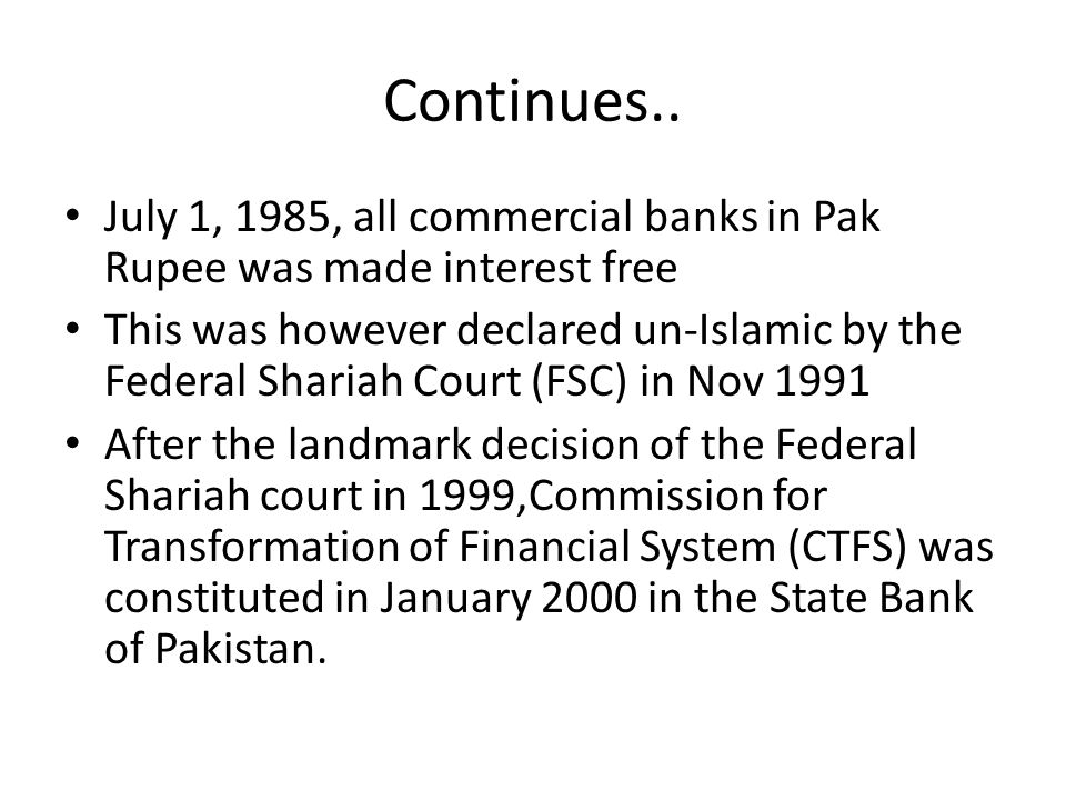 Continues.. July 1, 1985, all commercial banks in Pak Rupee was made interest free This was however declared un-Islamic by the Federal Shariah Court (