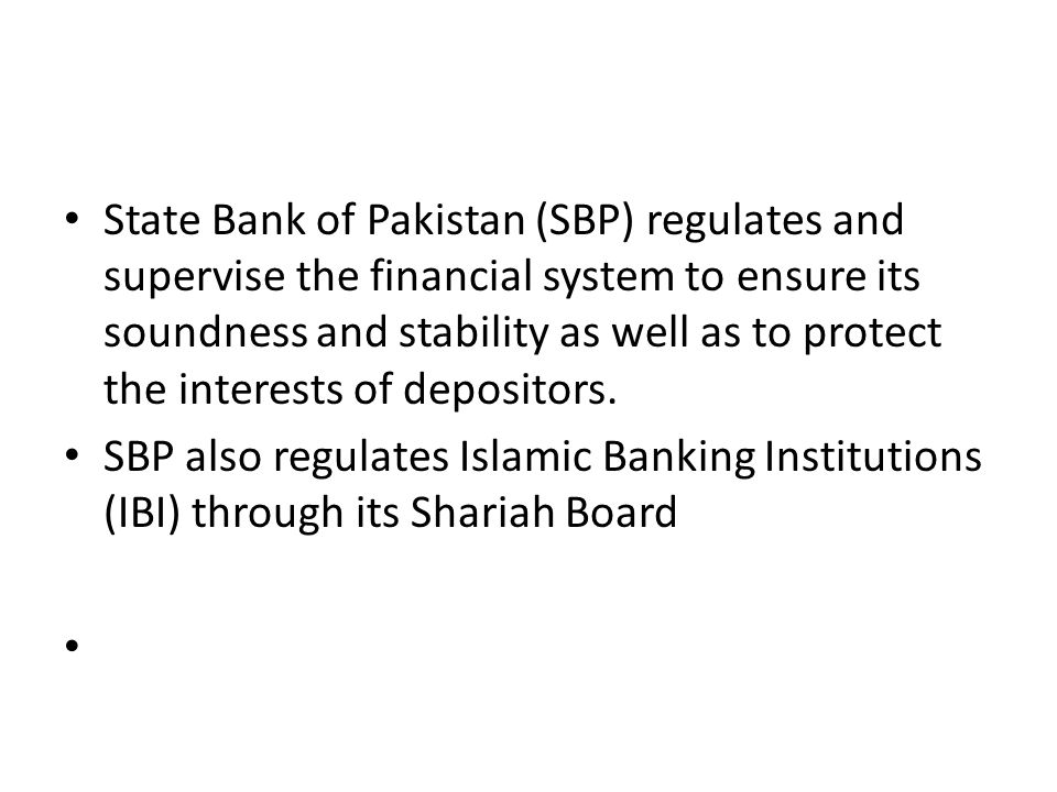 State Bank of Pakistan (SBP) regulates and supervise the financial system to ensure its soundness and stability as well as to protect the interests of