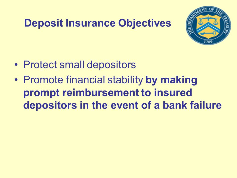Deposit Insurance Objectives Protect small depositors Promote financial stability by making prompt reimbursement to insured depositors in the event of