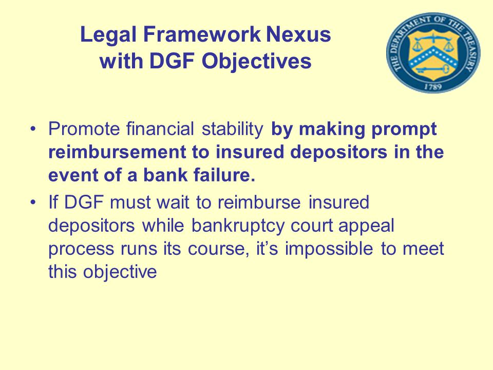 Legal Framework Nexus with DGF Objectives Promote financial stability by making prompt reimbursement to insured depositors in the event of a bank fail