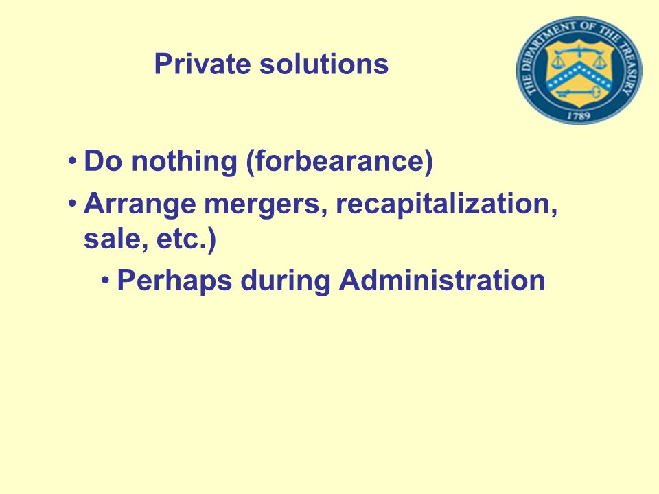 Private solutions Do nothing (forbearance) Arrange mergers, recapitalization, sale, etc.) Perhaps during Administration
