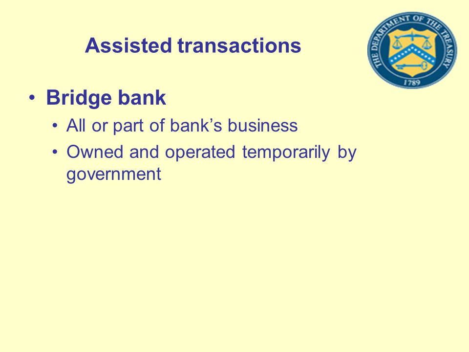 Assisted transactions Bridge bank All or part of banks business Owned and operated temporarily by government