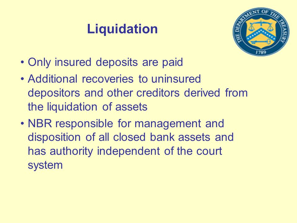 Liquidation Only insured deposits are paid Additional recoveries to uninsured depositors and other creditors derived from the liquidation of assets NB
