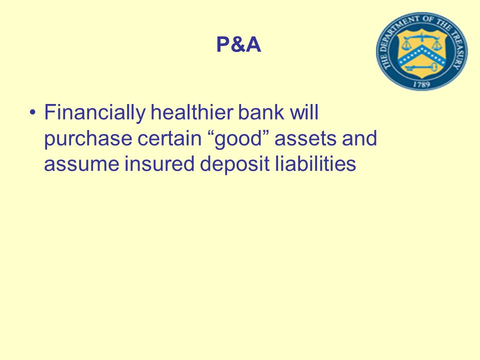 P&A Financially healthier bank will purchase certain good assets and assume insured deposit liabilities