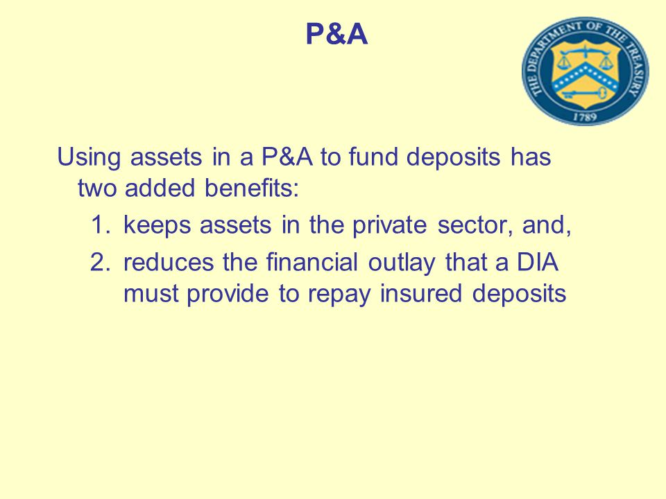 P&A Using assets in a P&A to fund deposits has two added benefits: 1.keeps assets in the private sector, and, 2.reduces the financial outlay that a DI