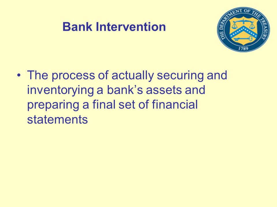 Bank Intervention The process of actually securing and inventorying a banks assets and preparing a final set of financial statements