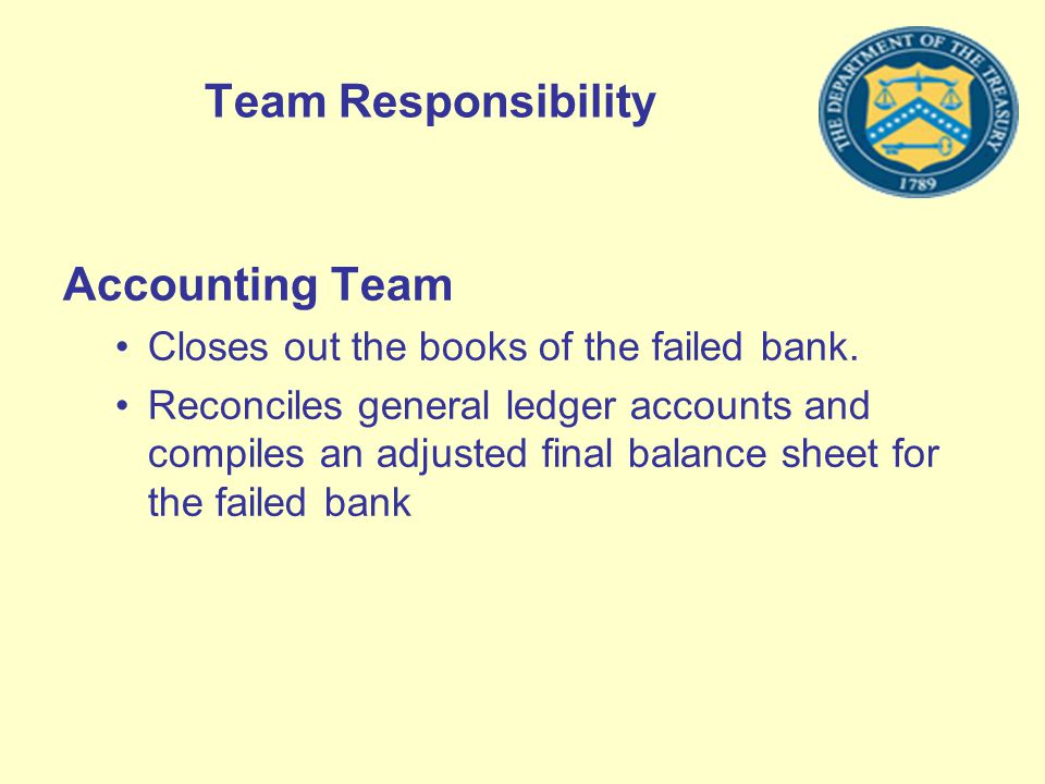 Team Responsibility Accounting Team Closes out the books of the failed bank. Reconciles general ledger accounts and compiles an adjusted final balance