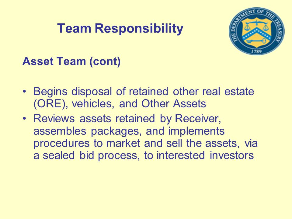 Team Responsibility Asset Team (cont) Begins disposal of retained other real estate (ORE), vehicles, and Other Assets Reviews assets retained by Recei