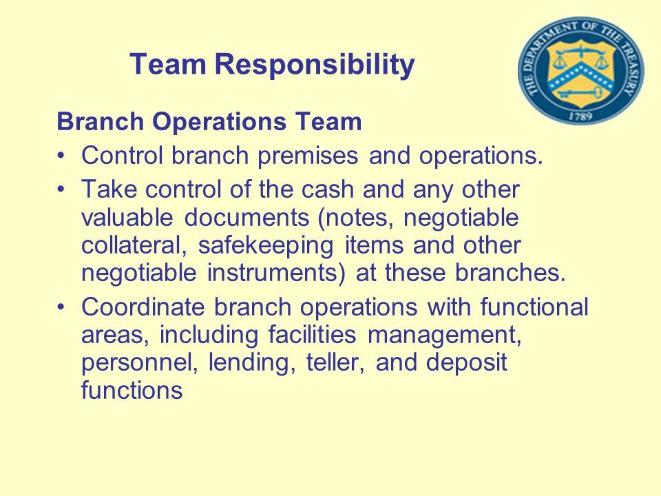 Team Responsibility Branch Operations Team Control branch premises and operations. Take control of the cash and any other valuable documents (notes, n