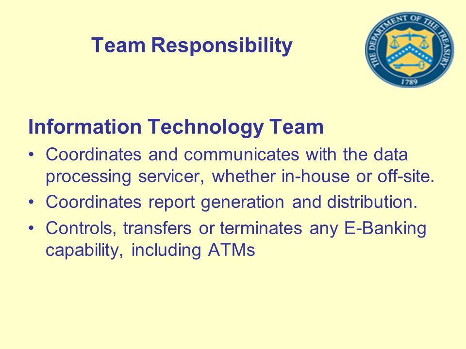 Team Responsibility Information Technology Team Coordinates and communicates with the data processing servicer, whether in-house or off-site. Coordina