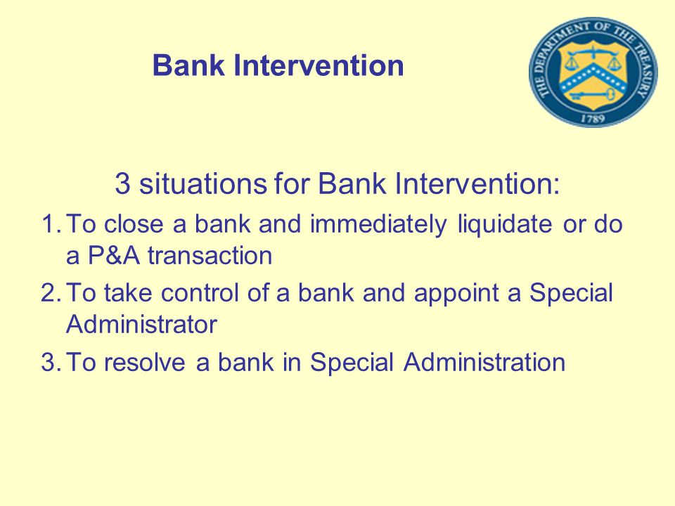 Bank Intervention 3 situations for Bank Intervention: 1.To close a bank and immediately liquidate or do a P&A transaction 2.To take control of a bank