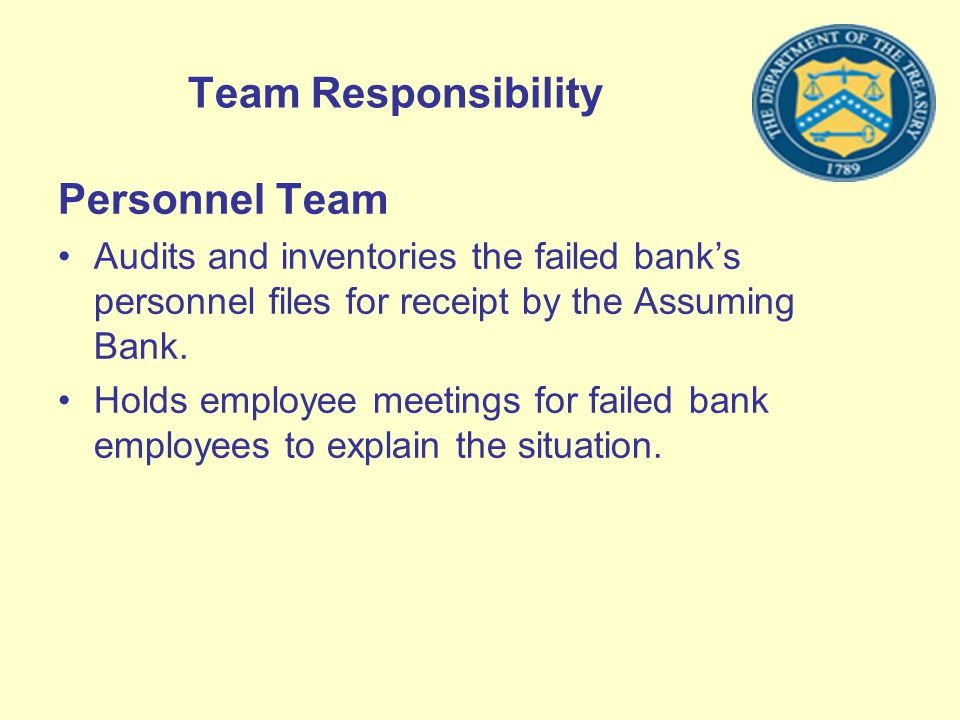 Team Responsibility Personnel Team Audits and inventories the failed banks personnel files for receipt by the Assuming Bank. Holds employee meetings f