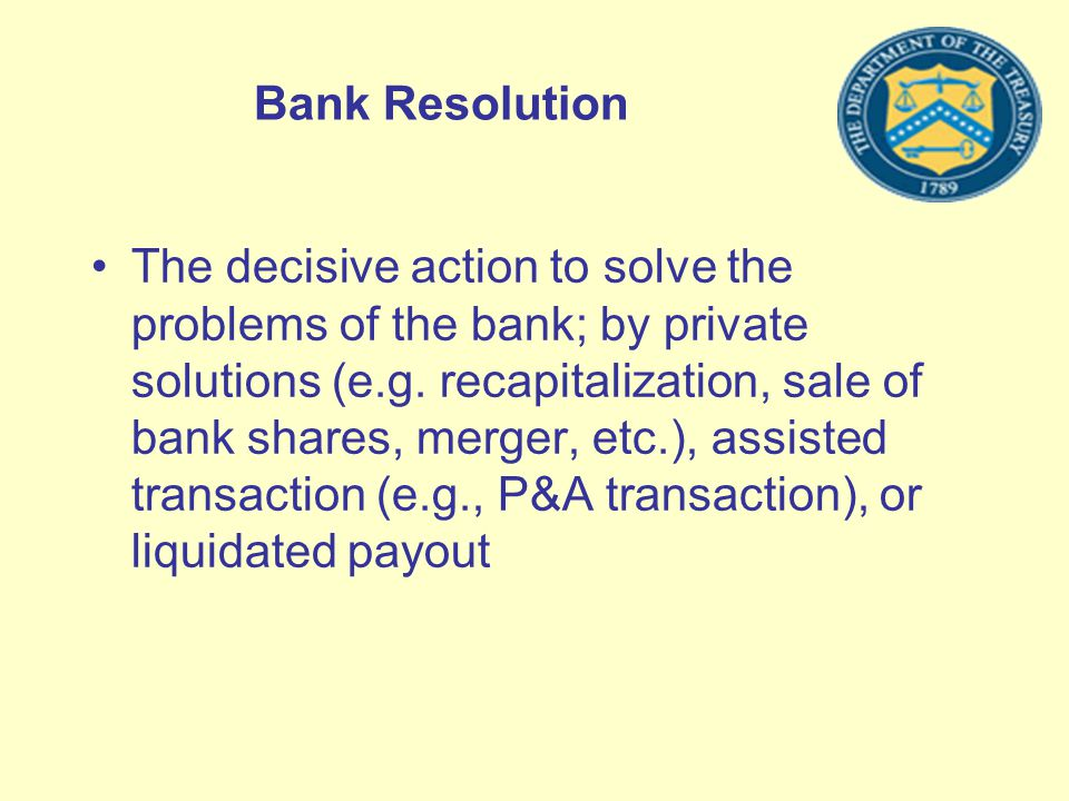 Bank Resolution The decisive action to solve the problems of the bank; by private solutions (e.g. recapitalization, sale of bank shares, merger, etc.)