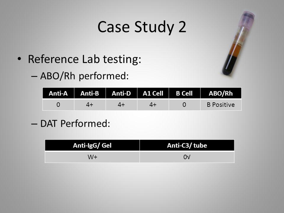 Case Study 2 Reference Lab testing: – ABO/Rh performed: – DAT Performed: Anti-AAnti-BAnti-DA1 CellB CellABO/Rh 04+ 0B Positive Anti-IgG/ GelAnti-C3/ t