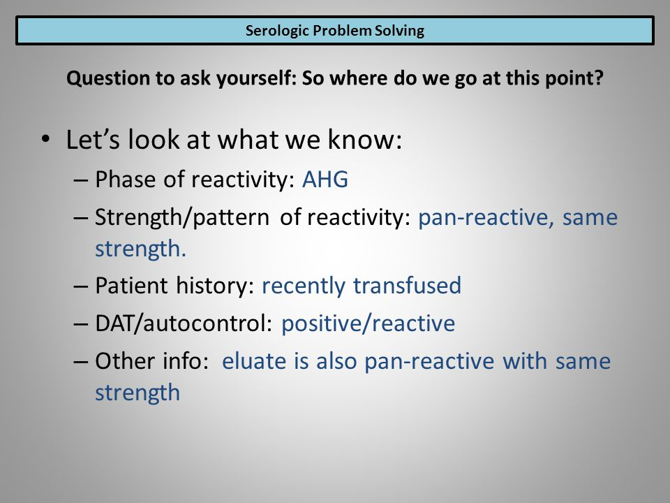 Lets look at what we know: – Phase of reactivity: AHG – Strength/pattern of reactivity: pan-reactive, same strength. – Patient history: recently trans