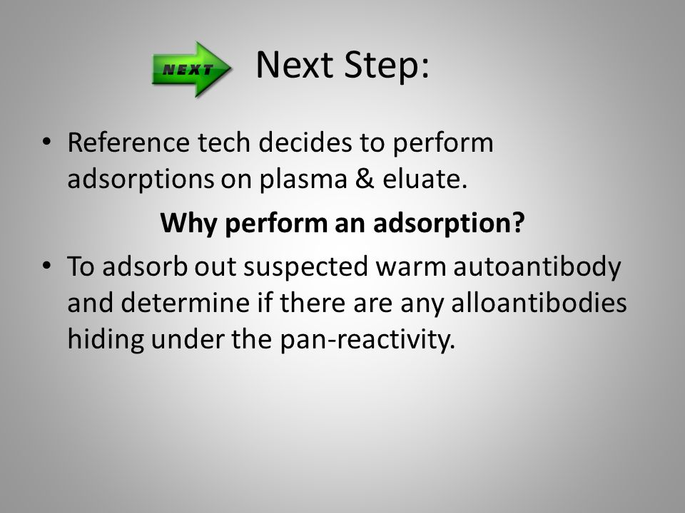 Next Step: Reference tech decides to perform adsorptions on plasma & eluate. Why perform an adsorption? To adsorb out suspected warm autoantibody and