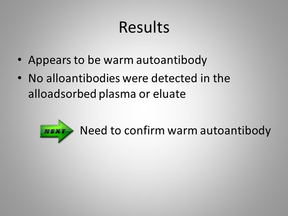 Results Appears to be warm autoantibody No alloantibodies were detected in the alloadsorbed plasma or eluate Need to confirm warm autoantibody