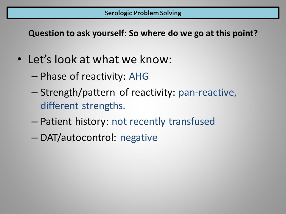 Lets look at what we know: – Phase of reactivity: AHG – Strength/pattern of reactivity: pan-reactive, different strengths. – Patient history: not rece