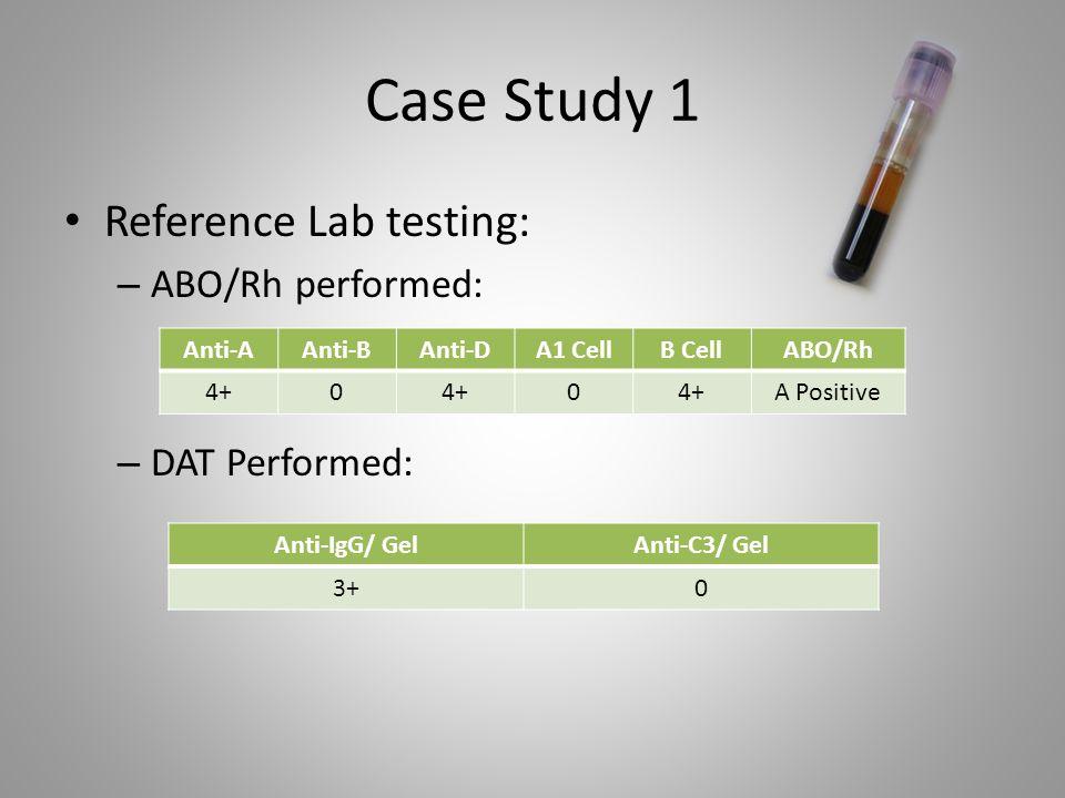 Case Study 1 Reference Lab testing: – ABO/Rh performed: – DAT Performed: Anti-AAnti-BAnti-DA1 CellB CellABO/Rh 4+0 0 A Positive Anti-IgG/ GelAnti-C3/