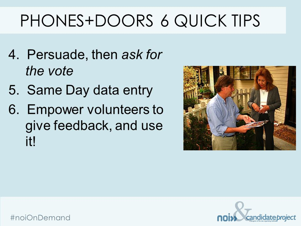 & #noiOnDemand 4. Persuade, then ask for the vote 5. Same Day data entry 6. Empower volunteers to give feedback, and use it! PHONES+DOORS 6 QUICK TIPS