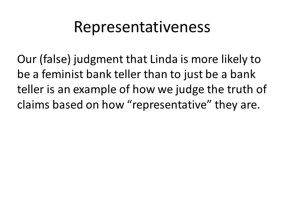 Representativeness Our (false) judgment that Linda is more likely to be a feminist bank teller than to just be a bank teller is an example of how we judge the truth of claims based on how representative they are.