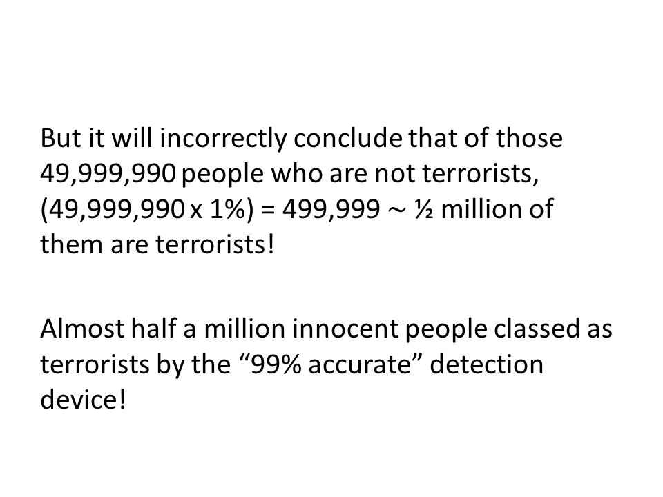 But it will incorrectly conclude that of those 49,999,990 people who are not terrorists, (49,999,990 x 1%) = 499,999 ½ million of them are terrorists.