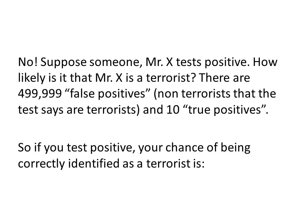 No.Suppose someone, Mr. X tests positive. How likely is it that Mr.