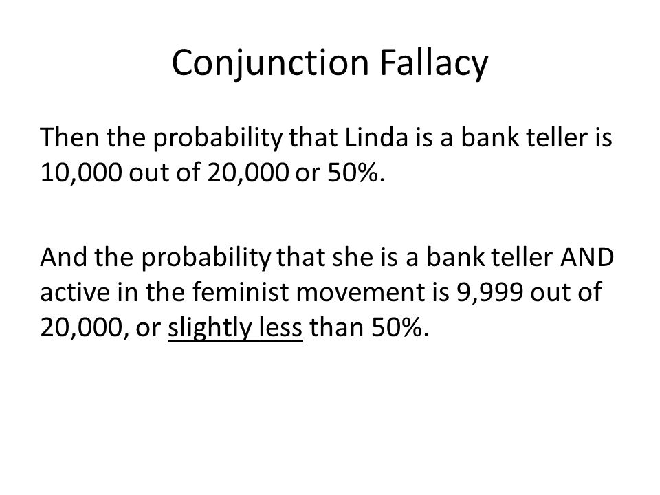 Conjunction Fallacy Then the probability that Linda is a bank teller is 10,000 out of 20,000 or 50%.