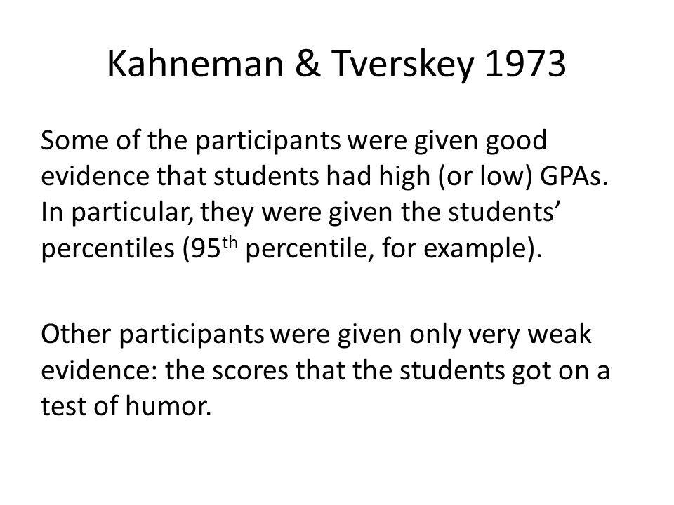 Kahneman & Tverskey 1973 Some of the participants were given good evidence that students had high (or low) GPAs.