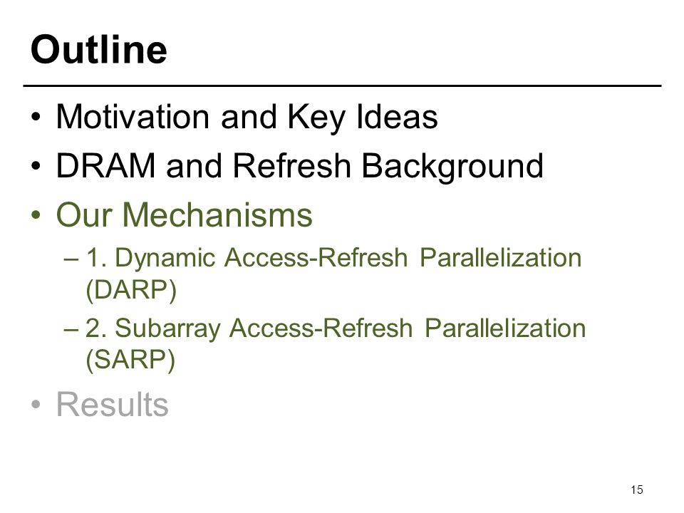 Outline Motivation and Key Ideas DRAM and Refresh Background Our Mechanisms –1. Dynamic Access-Refresh Parallelization (DARP) –2. Subarray Access-Refr